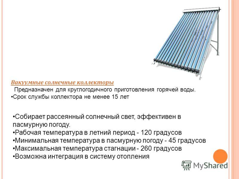 Вакуумные солнечные коллекторы Предназначен для круглогодичного приготовления горячей воды. Срок службы коллектора не менее 15 лет Собирает рассеянный солнечный свет, эффективен в пасмурную погоду. Рабочая температура в летний период - 120 градусов М