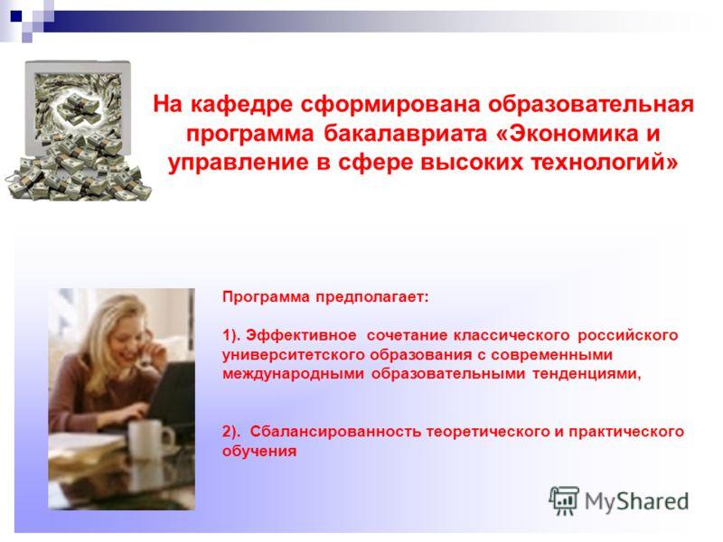 На кафедре сформирована образовательная программа бакалавриата «Экономика и управление в сфере высоких технологий» Программа предполагает: 1). Эффективное сочетание классического российского университетского образования с современными международными