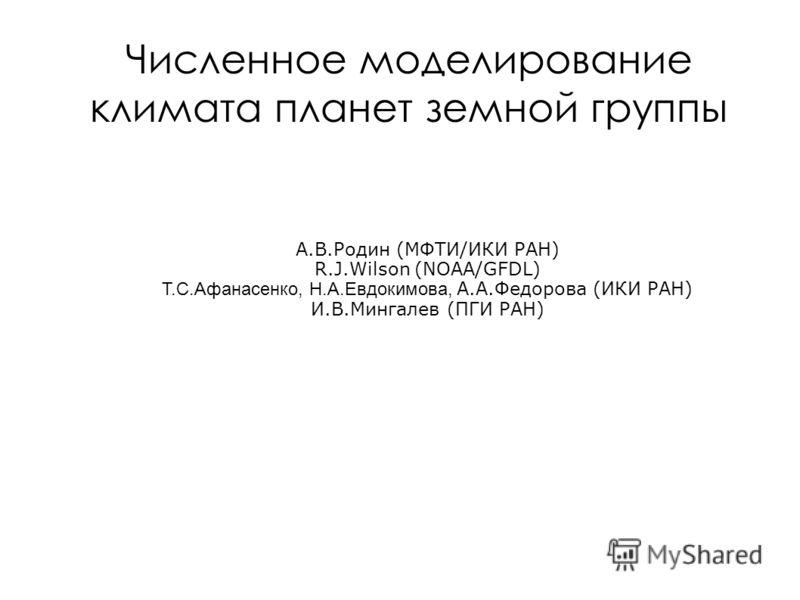 Численное моделирование климата планет земной группы А.В.Родин (МФТИ/ИКИ РАН) R.J.Wilson (NOAA/GFDL) Т.С.Афанасенко, Н.А.Евдокимова, А.А.Федорова (ИКИ РАН) И.В.Мингалев (ПГИ РАН)