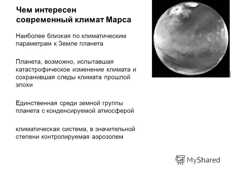 Чем интересен современный климат Марса Наиболее близкая по климатическим параметрам к Земле планета Планета, возможно, испытавшая катастрофическое изменение климата и сохранившая следы климата прошлой эпохи Единственная среди земной группы планета с