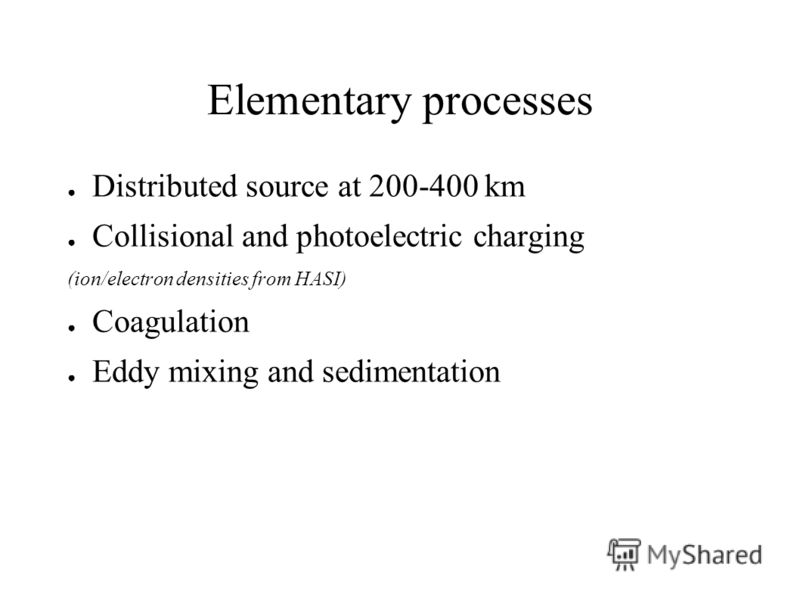 Elementary processes Distributed source at 200-400 km Collisional and photoelectric charging (ion/electron densities from HASI) Coagulation Eddy mixing and sedimentation