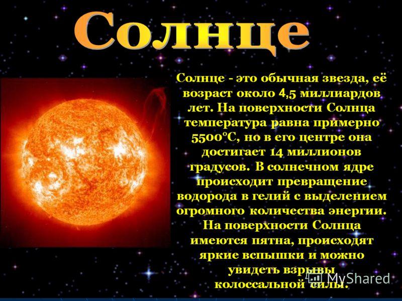 Солнце - это обычная звезда, её возраст около 4,5 миллиардов лет. На поверхности Солнца температура равна примерно 5500°C, но в его центре она достигает 14 миллионов градусов. В солнечном ядре происходит превращение водорода в гелий с выделением огро