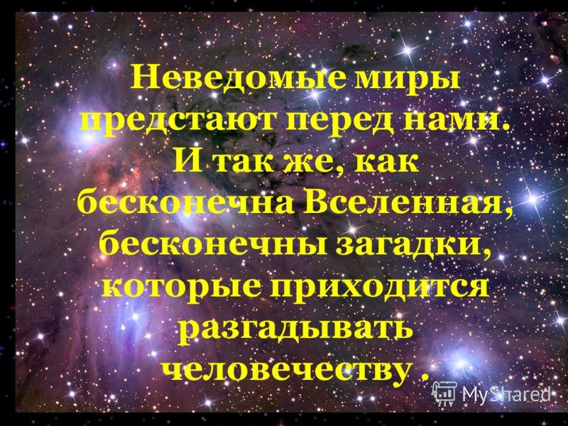Неведомые миры предстают перед нами. И так же, как бесконечна Вселенная, бесконечны загадки, которые приходится разгадывать человечеству.
