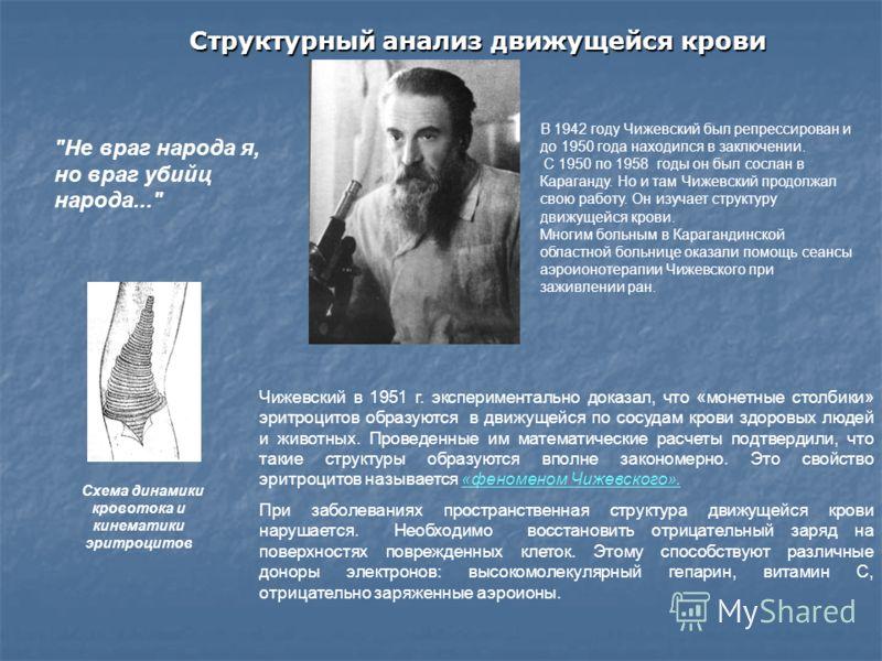 В 1942 году Чижевский был репрессирован и до 1950 года находился в заключении. С 1950 по 1958 годы он был сослан в Караганду. Но и там Чижевский продолжал свою работу. Он изучает структуру движущейся крови. Многим больным в Карагандинской областной б