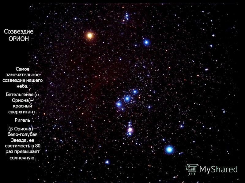 Созвездие ОРИОН Самое замечательное созвездие нашего неба. Бетельгейзе ( Ориона)– красный сверхгигант. Ригель ( Ориона) – бело-голубая Звезда, ее светимость в 80 раз превышает солнечную.