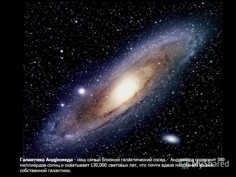 Галактика Андромеда - наш самый близкий галактический сосед. Андромеда содержит 300 миллиардов солнц и охватывает 130,000 световых лет, что почти вдвое массивней нашей собственной галактики.