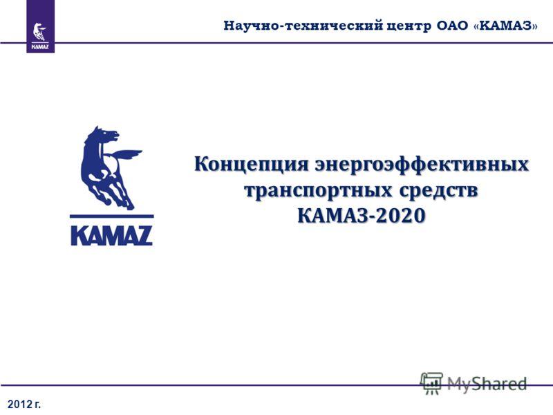 2012 г. Концепция энергоэффективных транспортных средств КАМАЗ-2020 Научно-технический центр ОАО «КАМАЗ»