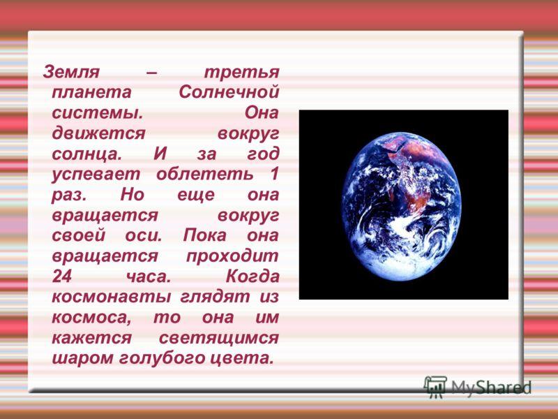 Земля – третья планета Солнечной системы. Она движется вокруг солнца. И за год успевает облететь 1 раз. Но еще она вращается вокруг своей оси. Пока она вращается проходит 24 часа. Когда космонавты глядят из космоса, то она им кажется светящимся шаром