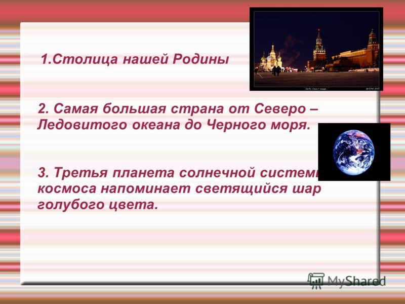 1.Столица нашей Родины 2. Самая большая страна от Северо – Ледовитого океана до Черного моря. 3. Третья планета солнечной системы. Из космоса напоминает светящийся шар голубого цвета.