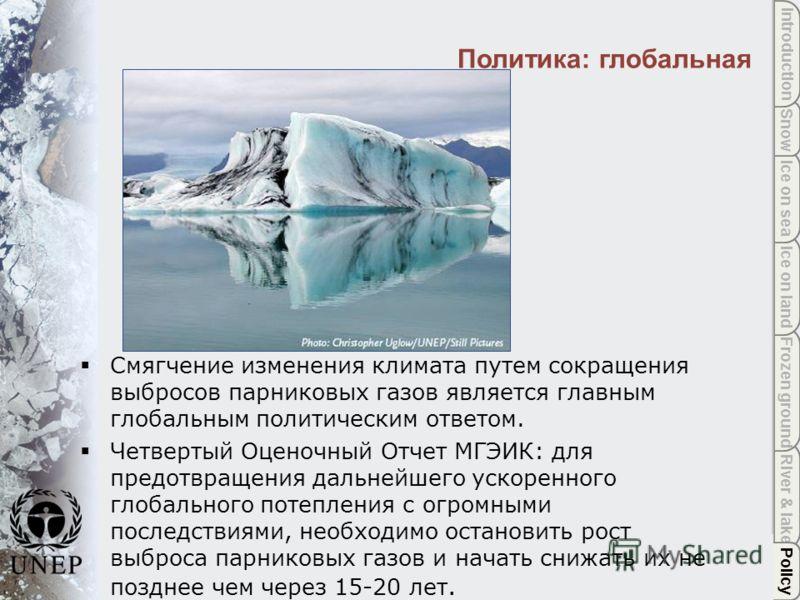 Policy River & lake Frozen ground Ice on land Ice on sea Snow Introduction Политика: глобальная Policy Смягчение изменения климата путем сокращения выбросов парниковых газов является главным глобальным политическим ответом. Четвертый Оценочный Отчет