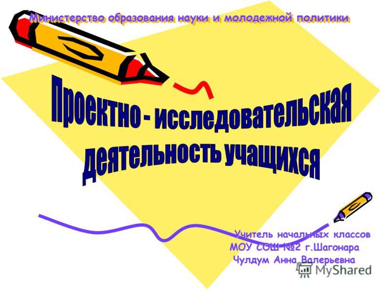 Министерство образования науки и молодежной политики Учитель начальных классов Учитель начальных классов МОУ СОШ 2 г.Шагонара Чулдум Анна Валерьевна