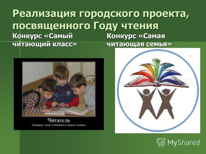 Реализация городского проекта, посвященного Году чтения Конкурс «Самый читающий класс» Конкурс «Самая читающая семья»