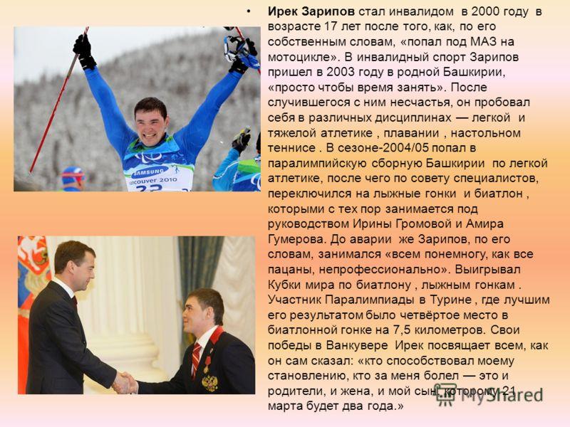 Ирек Зарипов стал инвалидом в 2000 году в возрасте 17 лет после того, как, по его собственным словам, «попал под МАЗ на мотоцикле». В инвалидный спорт Зарипов пришел в 2003 году в родной Башкирии, «просто чтобы время занять». После случившегося с ним