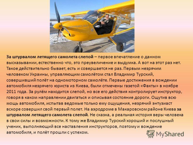 За штурвалом летящего самолета слепой – первое впечатление о данном высказывании, естественно что, это преувеличение и выдумка. А вот на этот раз нет. Такое действительно бывает, есть и совершается не раз. Первым незрячим человеком Украины, управляющ