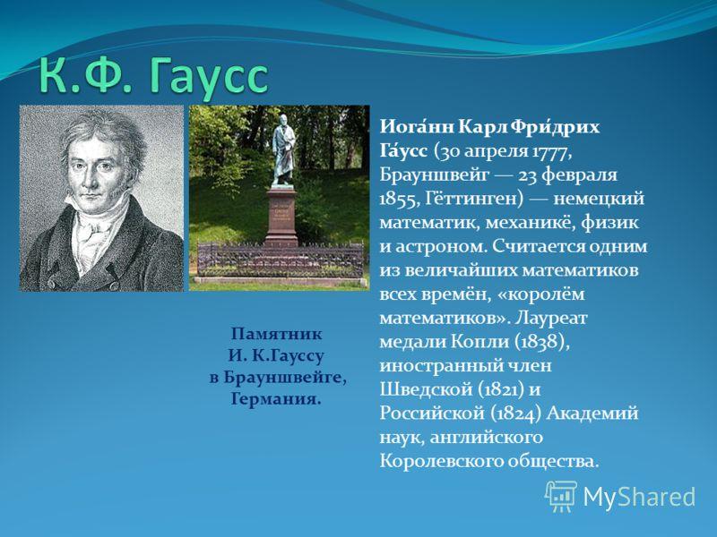 Иога́нн Карл Фри́дрих Га́усс (30 апреля 1777, Брауншвейг 23 февраля 1855, Гёттинген) немецкий математик, механикё, физик и астроном. Считается одним из величайших математиков всех времён, «королём математиков». Лауреат медали Копли (1838), иностранны