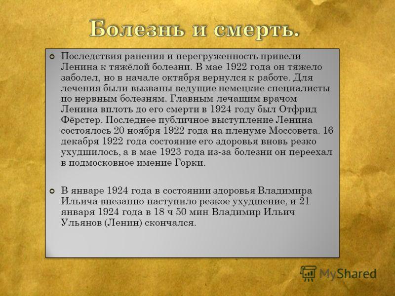 Последствия ранения и перегруженность привели Ленина к тяжёлой болезни. В мае 1922 года он тяжело заболел, но в начале октября вернулся к работе. Для лечения были вызваны ведущие немецкие специалисты по нервным болезням. Главным лечащим врачом Ленина