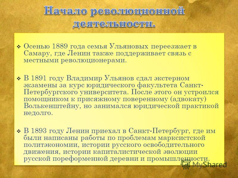 Осенью 1889 года семья Ульяновых переезжает в Самару, где Ленин также поддерживает связь с местными революционерами. В 1891 году Владимир Ульянов сдал экстерном экзамены за курс юридического факультета Санкт- Петербургского университета. После этого