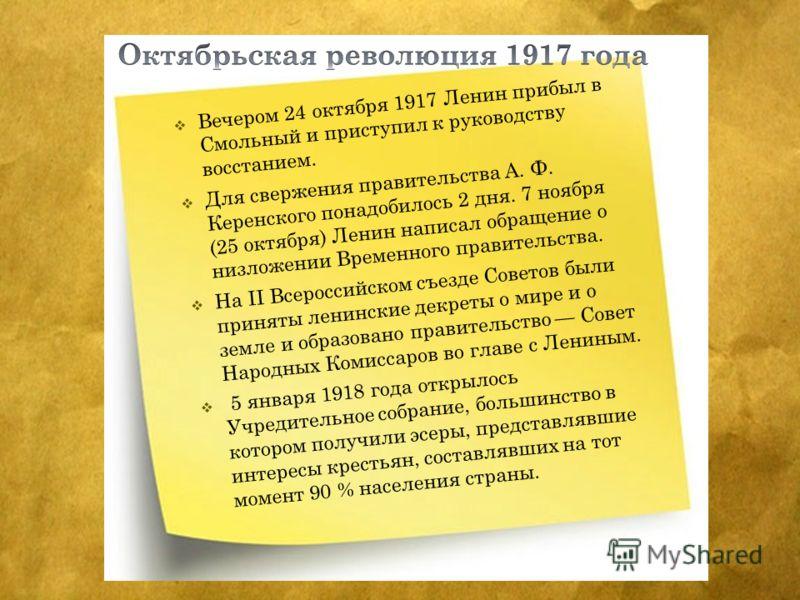 Вечером 24 октября 1917 Ленин прибыл в Смольный и приступил к руководству восстанием. Для свержения правительства А. Ф. Керенского понадобилось 2 дня. 7 ноября (25 октября) Ленин написал обращение о низложении Временного правительства. На II Всеросси