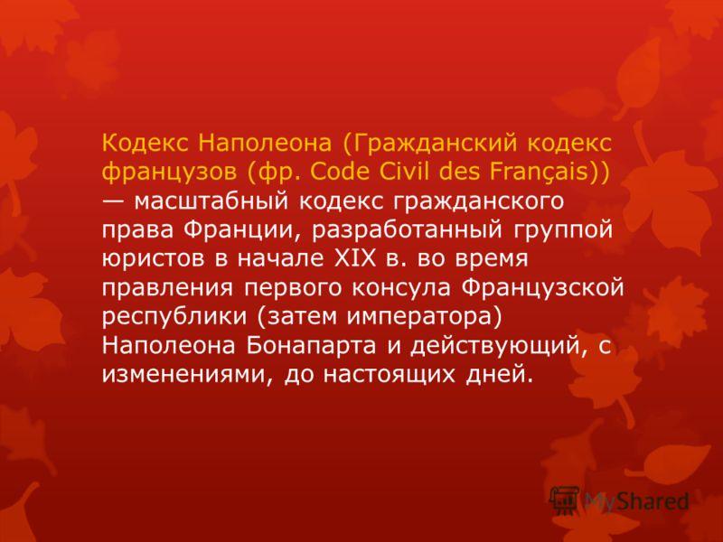 Кодекс Наполеона (Гражданский кодекс французов (фр. Code Civil des Français)) масштабный кодекс гражданского права Франции, разработанный группой юристов в начале XIX в. во время правления первого консула Французской республики (затем императора) Нап