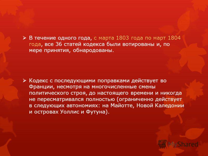 В течение одного года, с марта 1803 года по март 1804 года, все 36 статей кодекса были вотированы и, по мере принятия, обнародованы. Кодекс с последующими поправками действует во Франции, несмотря на многочисленные смены политического строя, до насто