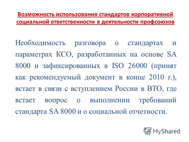 Возможность использования стандартов корпоративной социальной ответственности в деятельности профсоюзов Необходимость разговора о стандартах и параметрах КСО, разработанных на основе SA 8000 и зафиксированных в ISO 26000 (принят как рекомендуемый док