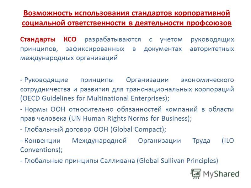Возможность использования стандартов корпоративной социальной ответственности в деятельности профсоюзов Стандарты КСО разрабатываются с учетом руководящих принципов, зафиксированных в документах авторитетных международных организаций - Руководящие пр
