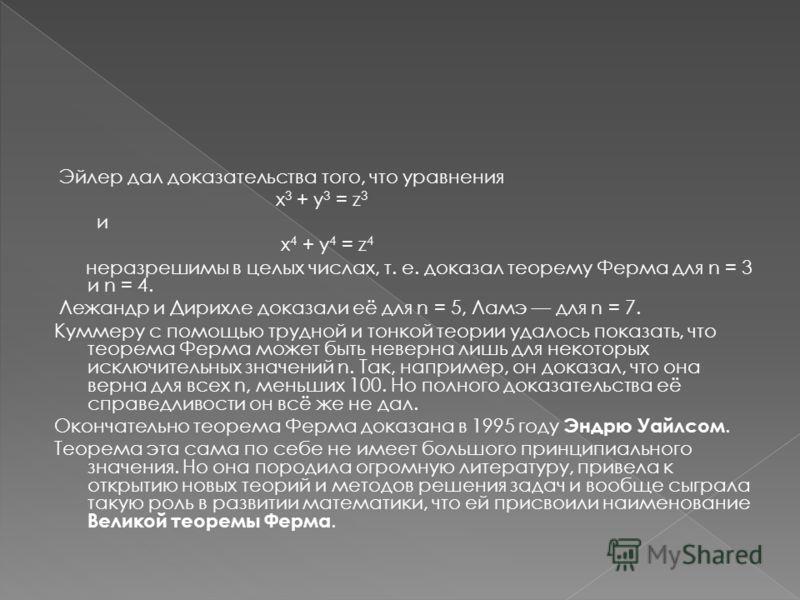 Эйлер дал доказательства того, что уравнения x 3 + y 3 = z 3 и x 4 + y 4 = z 4 неразрешимы в целых числах, т. е. доказал теорему Ферма для n = 3 и n = 4. Лежандр и Дирихле доказали её для n = 5, Ламэ для n = 7. Куммеру с помощью трудной и тонкой теор