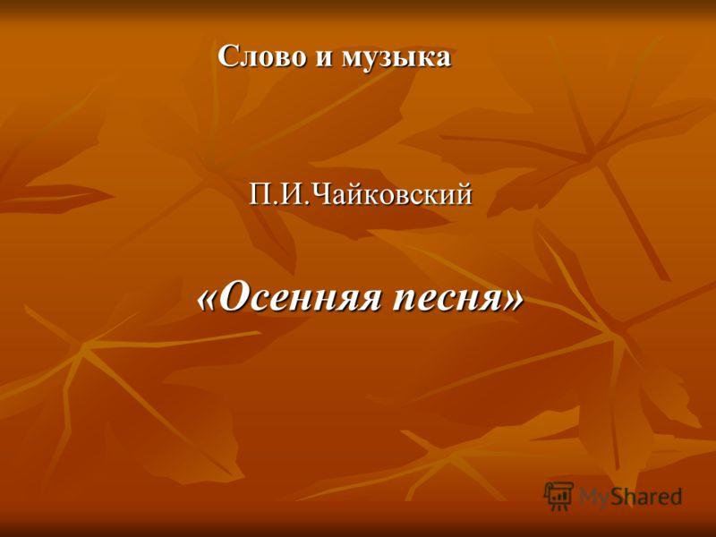 Слово и музыка П.И.Чайковский «Осенняя песня»