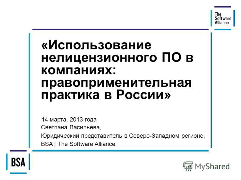 «Использование нелицензионного ПО в компаниях: правоприменительная практика в России» Светлана Васильева, Юридический представитель в Северо-Западном регионе, BSA | The Software Alliance 14 марта, 2013 года