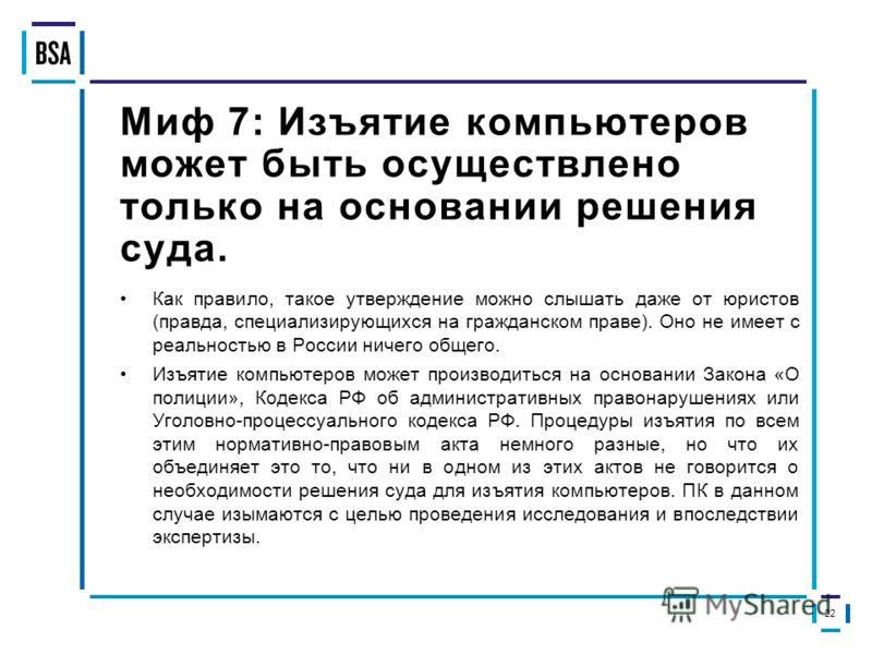 Миф 7: Изъятие компьютеров может быть осуществлено только на основании решения суда. Как правило, такое утверждение можно слышать даже от юристов (правда, специализирующихся на гражданском праве). Оно не имеет с реальностью в России ничего общего. Из