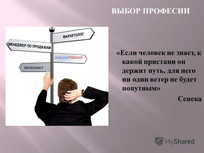 « Если человек не знает, к какой пристани он держит путь, для него ни один ветер не будет попутным » Сенека ВЫБОР ПРОФЕСИИ