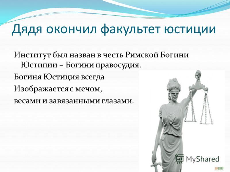 Дядя окончил факультет юстиции Институт был назван в честь Римской Богини Юстиции – Богини правосудия. Богиня Юстиция всегда Изображается с мечом, весами и завязанными глазами.