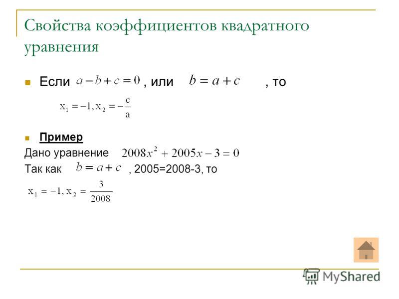 Свойства коэффициентов квадратного уравнения Если, или, то Пример Дано уравнение Так как, 2005=2008-3, то