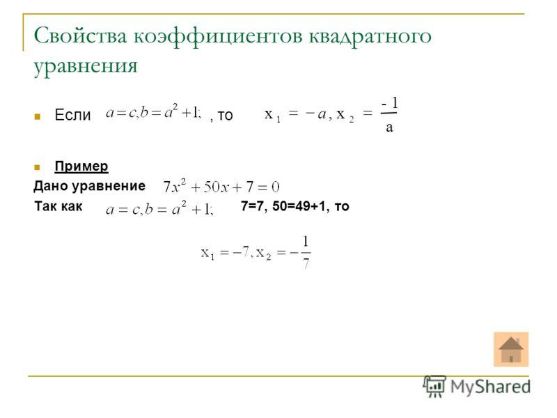 Свойства коэффициентов квадратного уравнения Если, то Пример Дано уравнение Так как 7=7, 50=49+1, то a - 1 x,x 21 a
