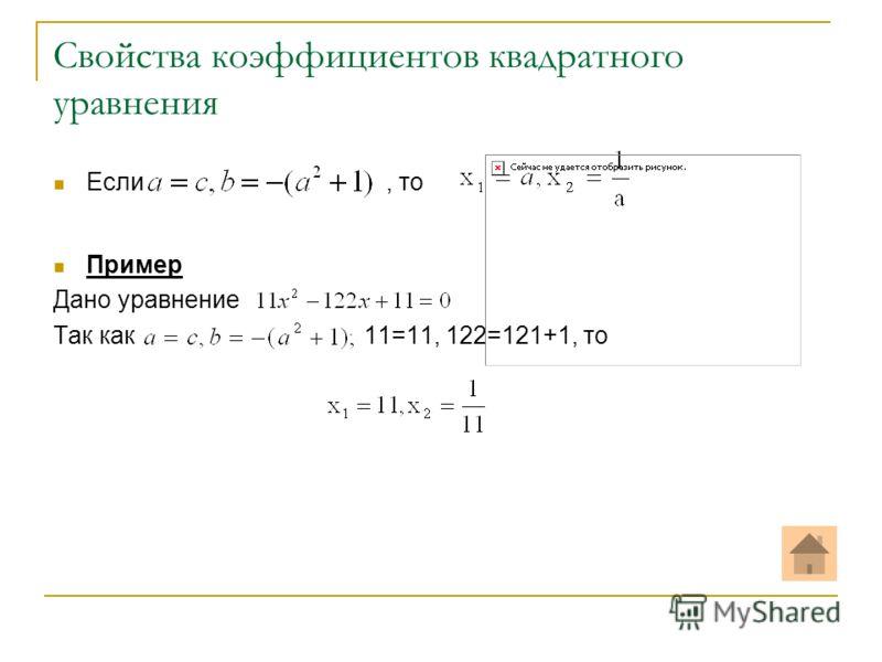 Свойства коэффициентов квадратного уравнения Если, то Пример Дано уравнение Так как 11=11, 122=121+1, то