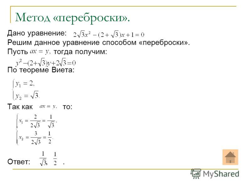 Метод «переброски». Дано уравнение: Решим данное уравнение способом «переброски». Пусть тогда получим: По теореме Виета: Так как то: Ответ:,.