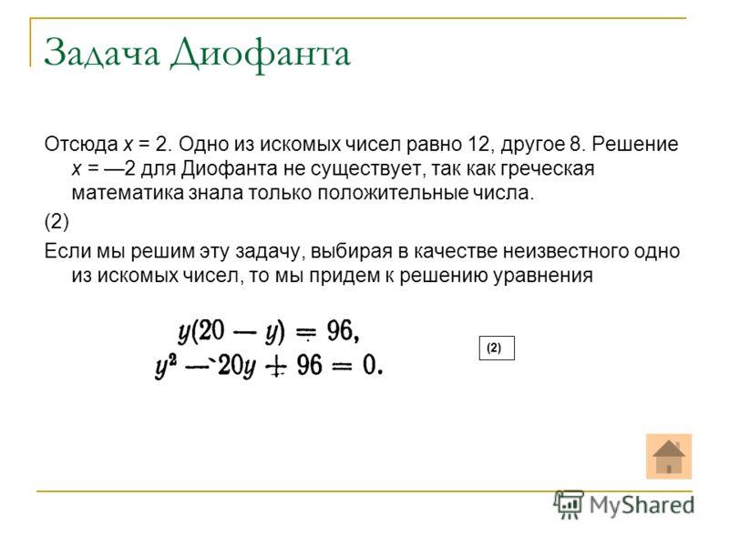 Задача Диофанта Отсюда х = 2. Одно из искомых чисел равно 12, другое 8. Решение х = 2 для Диофанта не существует, так как греческая математика знала только положительные числа. (2) Если мы решим эту задачу, выбирая в качестве неизвестного одно из иск
