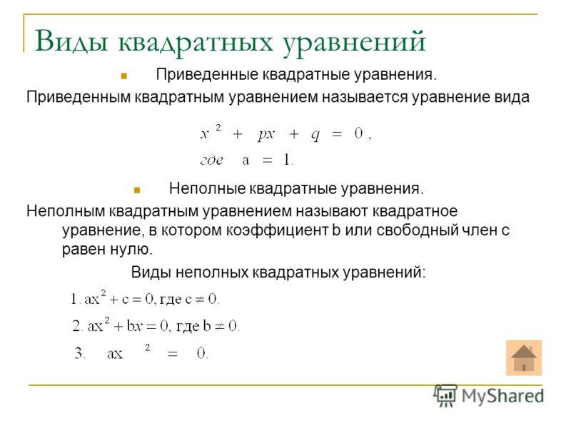 Виды квадратных уравнений Приведенные квадратные уравнения. Приведенным квадратным уравнением называется уравнение вида Неполные квадратные уравнения. Неполным квадратным уравнением называют квадратное уравнение, в котором коэффициент b или свободный