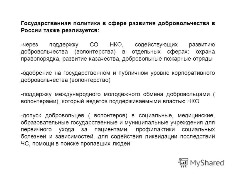 Государственная политика в сфере развития добровольчества в России также реализуется: -через поддержку СО НКО, содействующих развитию добровольчества (волонтерства) в отдельных сферах: охрана правопорядка, развитие казачества, добровольные пожарные о