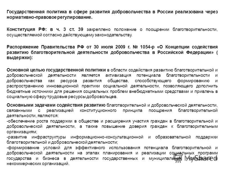 Государственная политика в сфере развития добровольчества в России реализована через нормативно-правовое регулирование. Конституция РФ: в ч. 3 ст. 39 закреплено положение о поощрении благотворительности, осуществляемой согласно действующему законодат