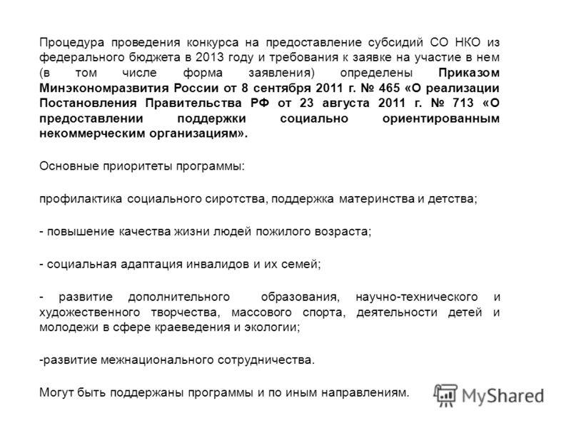 Процедура проведения конкурса на предоставление субсидий СО НКО из федерального бюджета в 2013 году и требования к заявке на участие в нем (в том числе форма заявления) определены Приказом Минэкономразвития России от 8 сентября 2011 г. 465 «О реализа