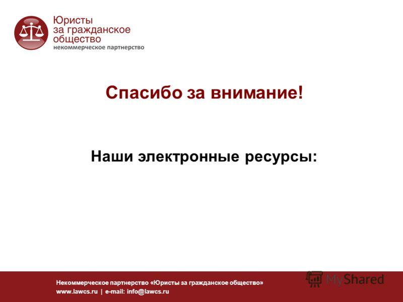 Некоммерческое партнерство «Юристы за гражданское общество» www.lawcs.ru | e-mail: info@lawcs.ru Спасибо за внимание! Наши электронные ресурсы: