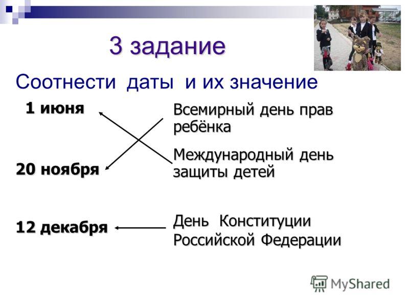 1 июня 20 ноября 12 декабря Всемирный день прав ребёнка Международный день защиты детей День Конституции Российской Федерации 3 задание Соотнести даты и их значение