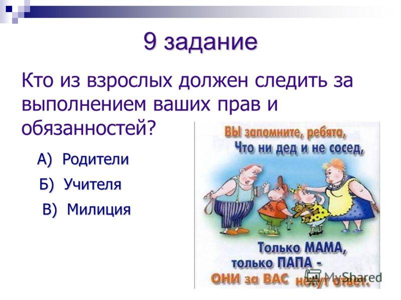 9 задание Кто из взрослых должен следить за выполнением ваших прав и обязанностей? А) Родители Б) Учителя Б) Учителя В) Милиция В) Милиция