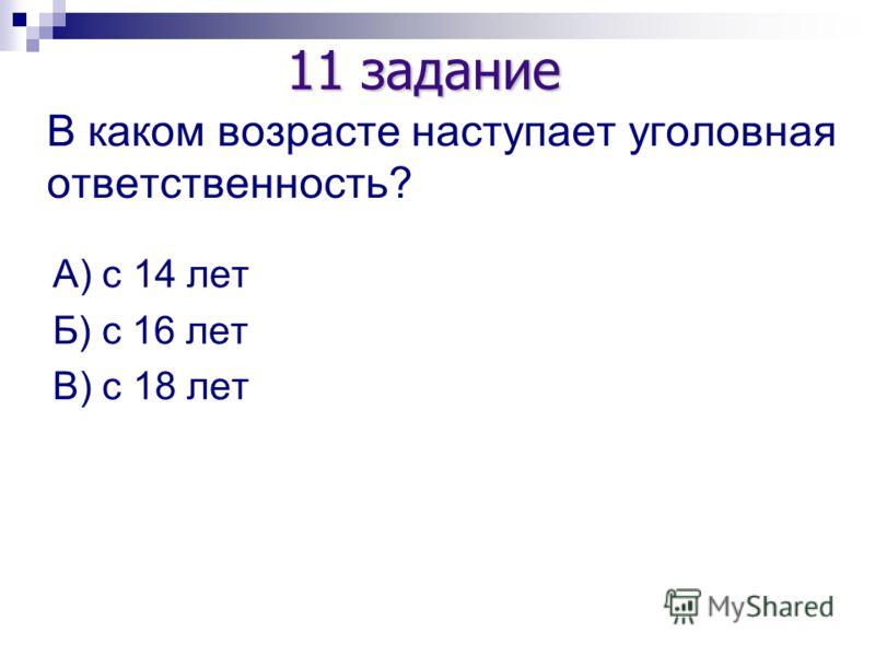 В каком возрасте наступает уголовная ответственность? А) с 14 лет Б) с 16 лет В) с 18 лет 11 задание