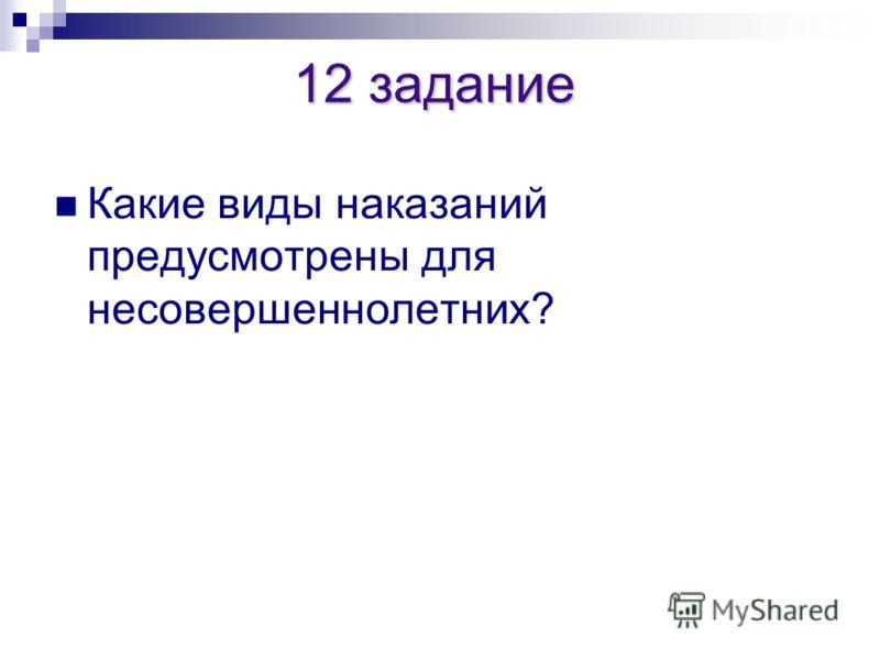 12 задание 12 задание Какие виды наказаний предусмотрены для несовершеннолетних?