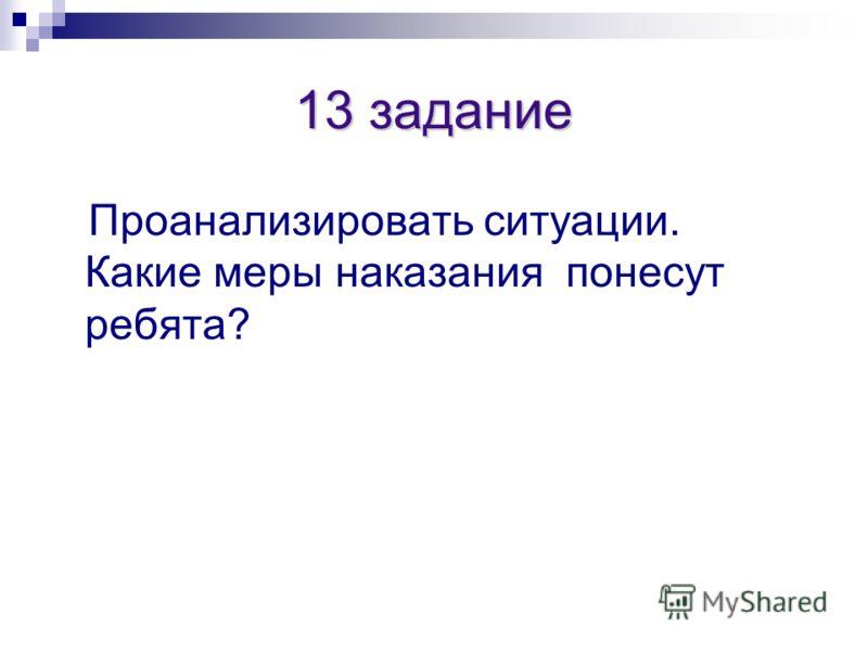 13 задание Проанализировать ситуации. Какие меры наказания понесут ребята?
