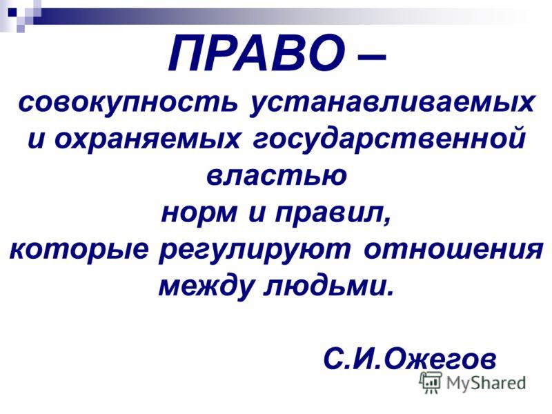 ПРАВО – совокупность устанавливаемых и охраняемых государственной властью норм и правил, которые регулируют отношения между людьми. С.И.Ожегов
