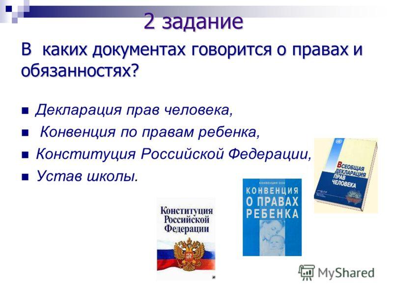 Декларация прав человека, Конвенция по правам ребенка, Конституция Российской Федерации, Устав школы. 2 задание В каких документах говорится о правах и обязанностях?