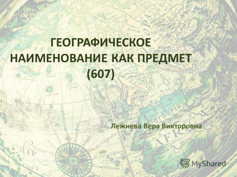 ГЕОГРАФИЧЕСКОЕ НАИМЕНОВАНИЕ КАК ПРЕДМЕТ (607) Лежнева Вера Викторовна